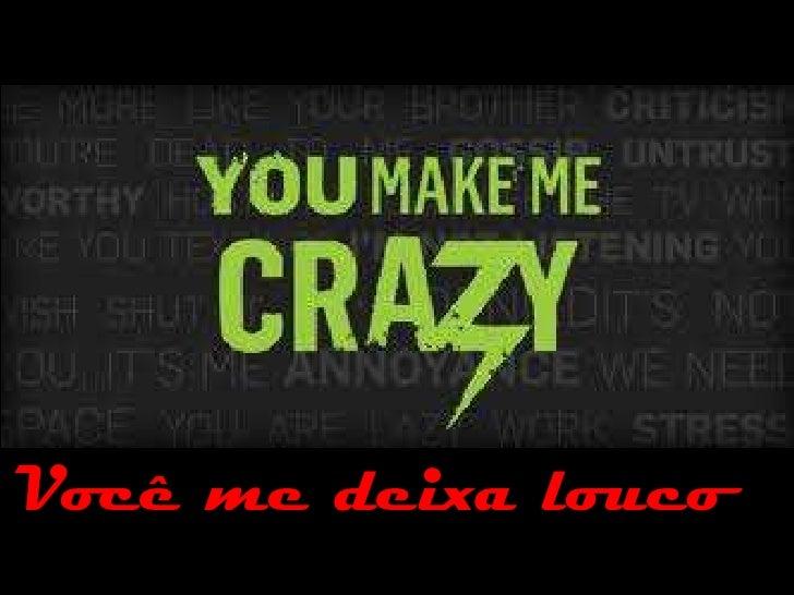 Você me deixa louco