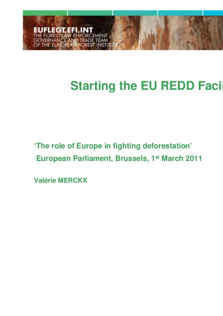 Starting the EU REDD Facility'The role of Europe in fighting deforestation'European Parliament, Brussels, 1st March 2011Va...