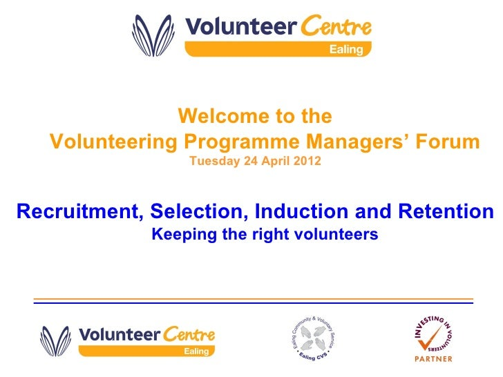 Welcome to the   Volunteering Programme Managers' Forum                 Tuesday 24 April 2012Recruitment, Selection, Induc...