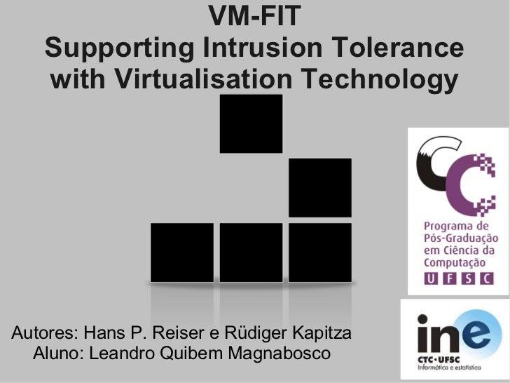 VM-FIT   Supporting Intrusion Tolerance   with Virtualisation TechnologyAutores: Hans P. Reiser e Rüdiger Kapitza  Aluno: ...