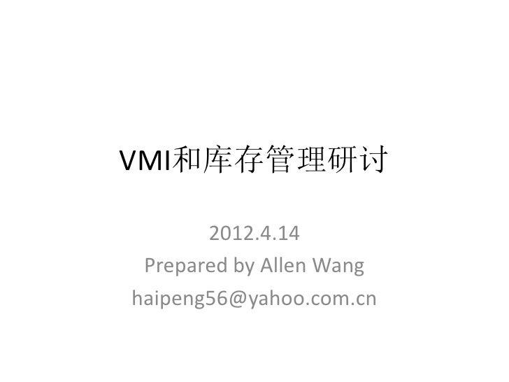 VMI和库存管理研讨       2012.4.14 Prepared by Allen Wanghaipeng56@yahoo.com.cn
