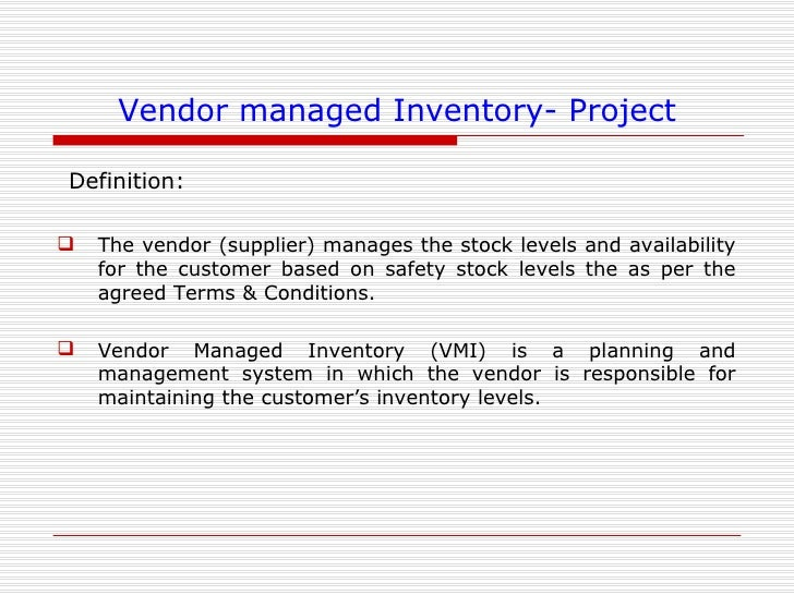 concept of vendor managed inventory Vendor managed inventory - a collaborative supply chain concept as the name suggests, vmi stands for vendor managed inventory vmi involves a collaborative and continuous inventory supply owned, managed and replenished by the manufacturer right up to the last stocking point or point of sale to end customer.