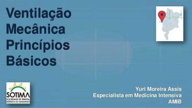 Ventilação Mecânica Princípios Básicos Yuri Moreira Assis Especialista em Medicina Intensiva AMIB