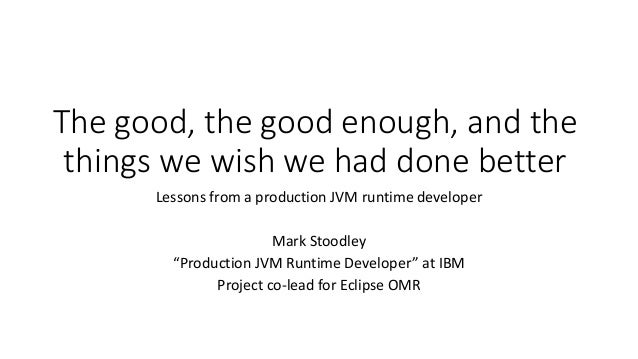The	good,	the	good	enough,	and	the	 things	we	wish	we	had	done	better Lessons	from	a	production	JVM	runtime	developer Mark...