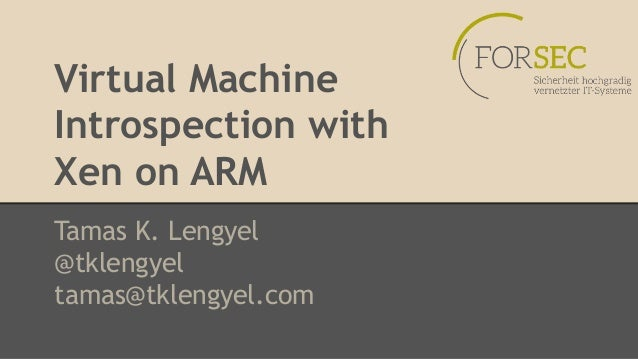 Virtual Machine  Introspection with  Xen on ARM  Tamas K. Lengyel  @tklengyel  tamas@tklengyel.com