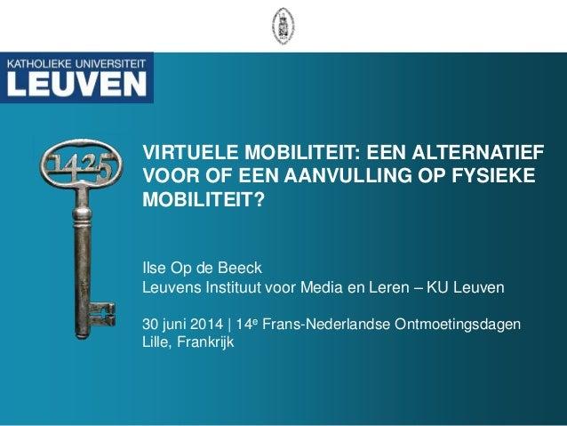 VIRTUELE MOBILITEIT: EEN ALTERNATIEF VOOR OF EEN AANVULLING OP FYSIEKE MOBILITEIT? Ilse Op de Beeck Leuvens Instituut voor...