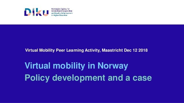 Virtual Mobility Peer Learning Activity, Maastricht Dec 12 2018 Virtual mobility in Norway Policy development and a case
