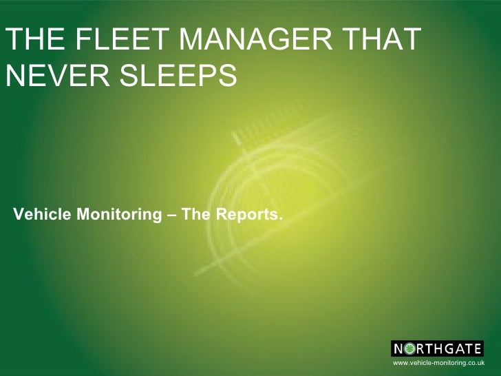THE FLEET MANAGER THAT NEVER SLEEPS Vehicle Monitoring – The Reports.
