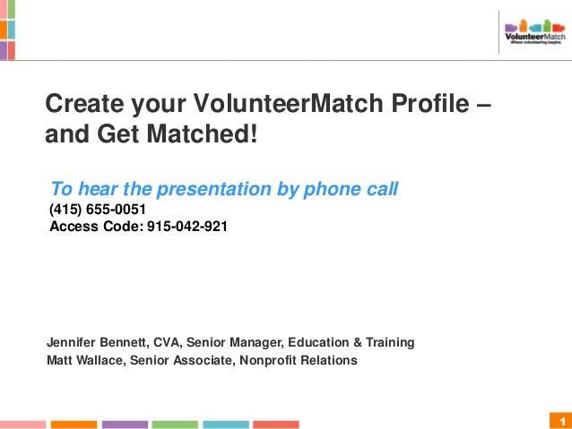 1 Create your VolunteerMatch Profile – and Get Matched! Jennifer Bennett, CVA, Senior Manager, Education & Training Matt W...