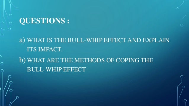 QUESTIONS : a) WHAT IS THE BULL-WHIP EFFECT AND EXPLAIN ITS IMPACT. b) WHAT ARE THE METHODS OF COPING THE BULL-WHIP EFFECT
