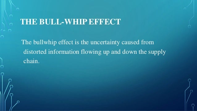 THE BULL-WHIP EFFECT The bullwhip effect is the uncertainty caused from distorted information flowing up and down the supp...