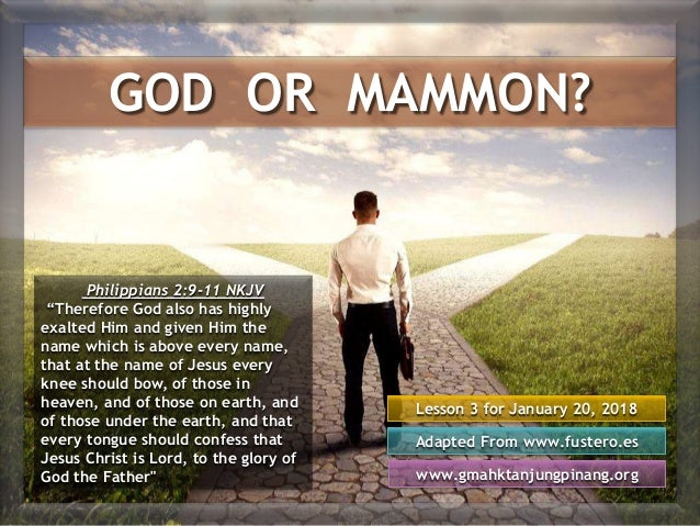 GOD OR MAMMON? Lesson 3 for January 20, 2018 Adapted From www.fustero.es www.gmahktanjungpinang.org Philippians 2:9-11 NKJ...