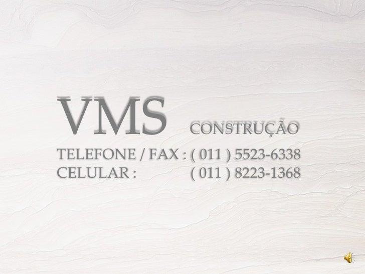 VMS  CONSTRUÇÃO TELEFONE / FAX : ( 011 ) 5523-6338 CELULAR :  ( 011 ) 8223-1368
