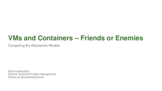 VMs and Containers – Friends or Enemies Comparing the Abstraction Models Simone Morellato Director Technical Product Manag...