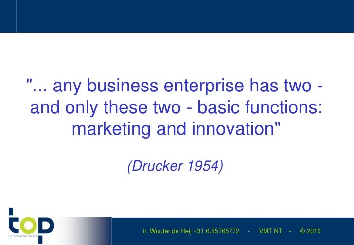 """... any business enterprise has two - and only these two - basic functions: marketing and innovation""<br />(Drucker 1954)..."