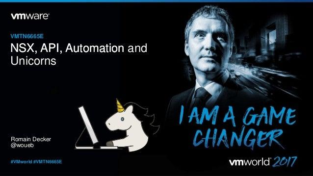 Romain Decker @woueb VMTN6665E #VMworld #VMTN6665E NSX, API, AutomationNSX, API, Automation and Unicorns