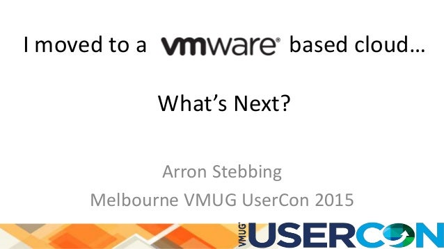 I moved to a based cloud… What's Next? Arron Stebbing Melbourne VMUG UserCon 2015