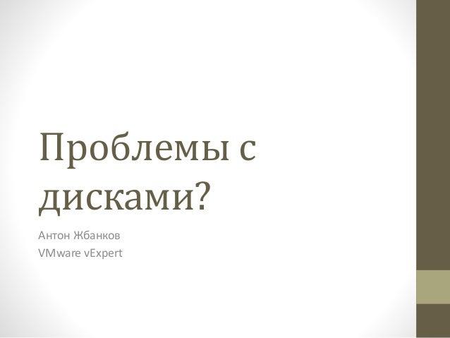 Проблемы с дисками? Антон Жбанков VMware vExpert