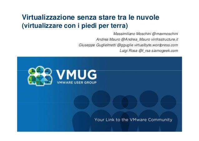 Virtualizzazione senza stare tra le nuvole (virtualizzare con i piedi per terra) Massimiliano Moschini @maxmoschini Andrea...