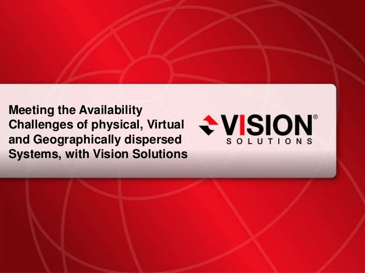 Meeting the Availability Challenges of physical, Virtual and Geographically dispersed Systems, with Vision Solutions<br />