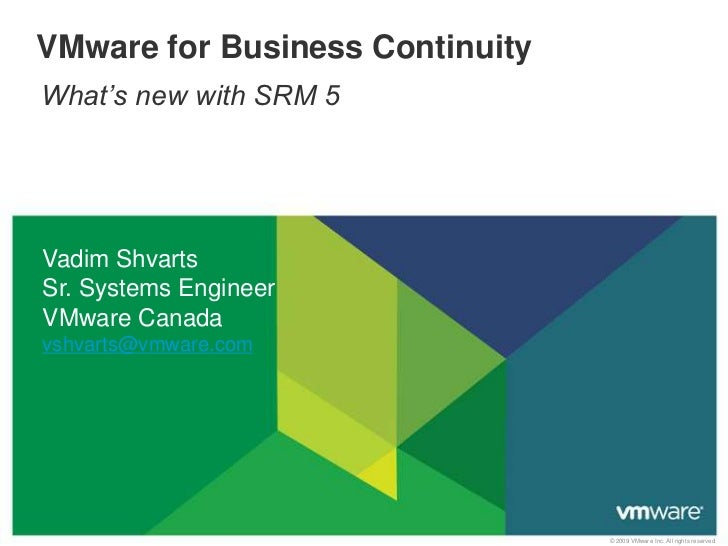 VMware for Business ContinuityWhat's new with SRM 5Vadim ShvartsSr. Systems EngineerVMware Canadavshvarts@vmware.com      ...