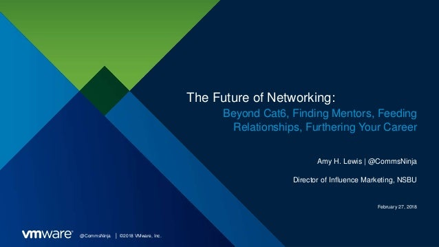 @CommsNinja │ ©2018 VMware, Inc. The Future of Networking: Beyond Cat6, Finding Mentors, Feeding Relationships, Furthering...