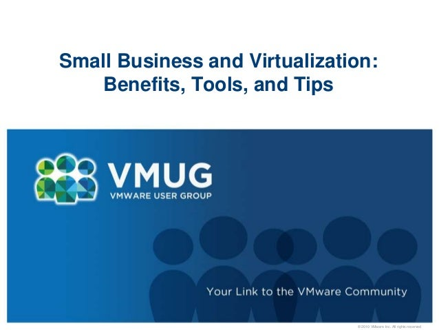 © 2010 VMware Inc. All rights reserved Small Business and Virtualization: Benefits, Tools, and Tips