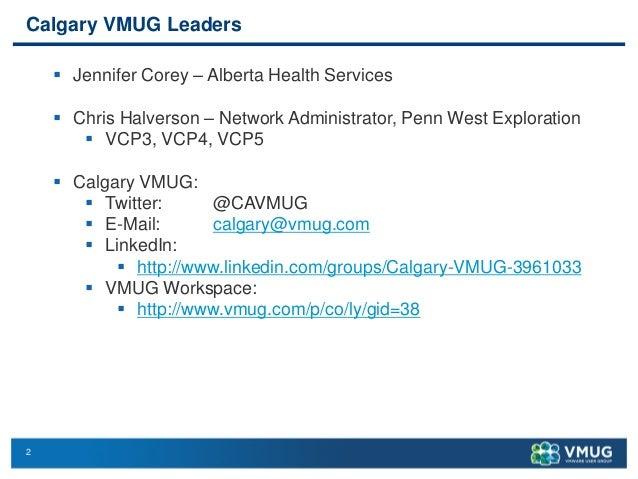2 Calgary VMUG Leaders  Jennifer Corey – Alberta Health Services  Chris Halverson – Network Administrator, Penn West Exp...