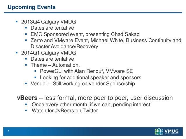 7 Upcoming Events  2013Q4 Calgary VMUG  Dates are tentative  EMC Sponsored event, presenting Chad Sakac  Zerto and VMw...