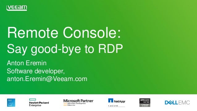 Remote Console: Say good-bye to RDP Anton Eremin Software developer, anton.Eremin@Veeam.com