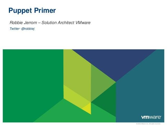 © 2009 VMware Inc. All rights reservedPuppet PrimerRobbie Jerrom – Solution Architect VMwareTwitter- @robbiej
