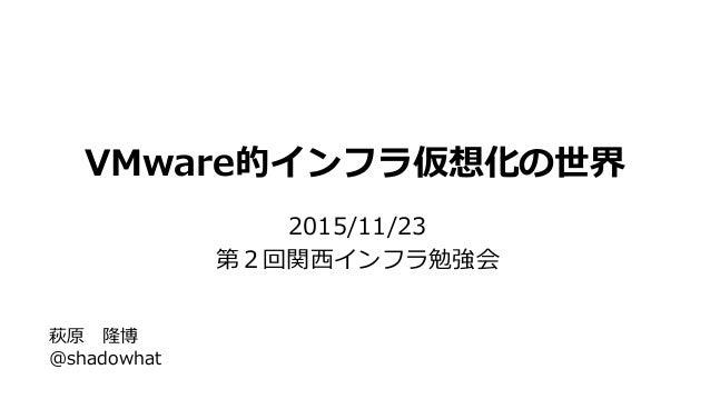 VMware的インフラ仮想化の世界 2015/11/23 第2回関西インフラ勉強会 萩原 隆博 @shadowhat