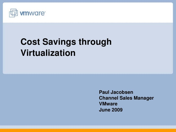 Cost Savings throughVirtualization                 Paul Jacobsen                 Channel Sales Manager                 VMw...