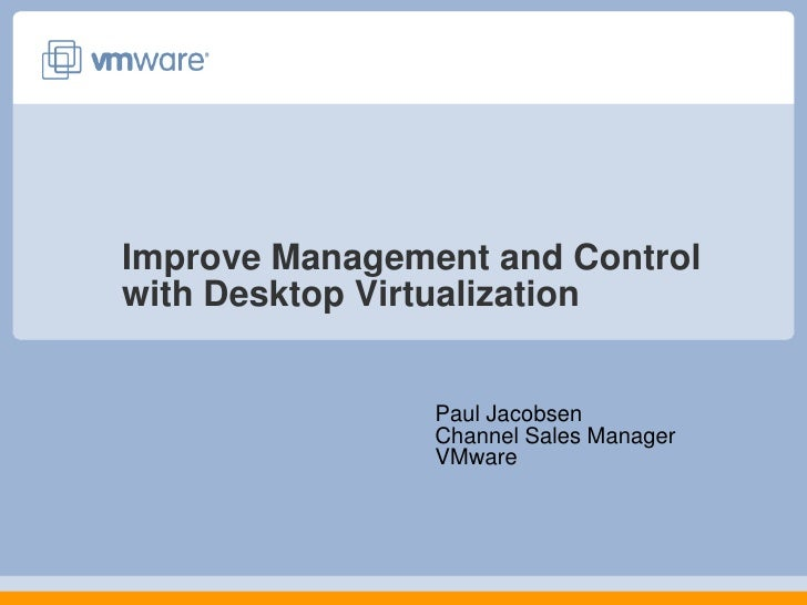 Improve Management and Control with Desktop Virtualization<br />Paul JacobsenChannel Sales ManagerVMware<br />