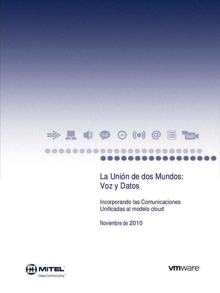 La Unión de dos Mundos:Voz y DatosIncorporando las ComunicacionesUnificadas al modelo cloudNoviembre de 2010
