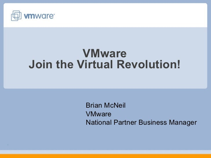 VMware Join the Virtual Revolution! Brian McNeil VMware National Partner Business Manager