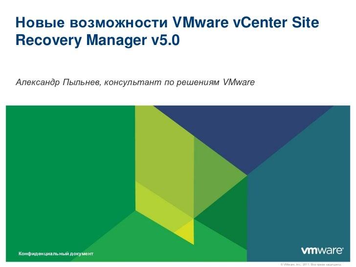 Новые возможности VMware vCenter SiteRecovery Manager v5.0Александр Пыльнев, консультант по решениям VMwareКонфиденциальны...