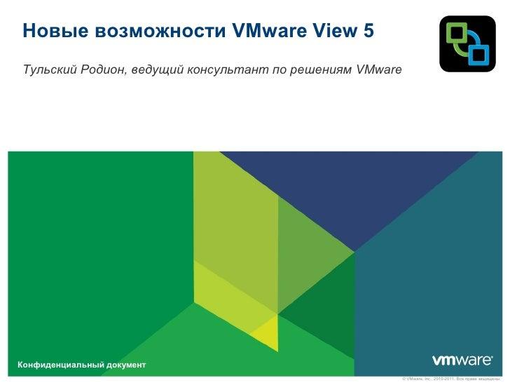 Новые возможности VMware View 5Тульский Родион, ведущий консультант по решениям VMwareКонфиденциальный документ           ...