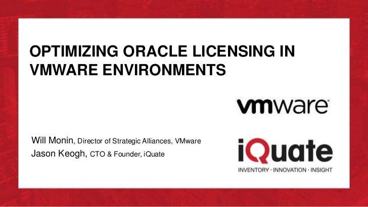 OPTIMIZING ORACLE LICENSING INVMWARE ENVIRONMENTSWill Monin, Director of Strategic Alliances, VMwareJason Keogh, CTO & Fou...