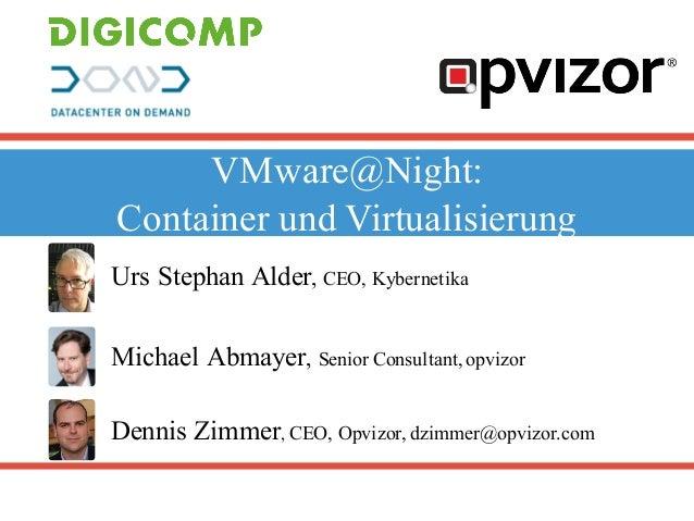 VMware@Night: Container und Virtualisierung Urs Stephan Alder, CEO, Kybernetika Dennis Zimmer, CEO, Opvizor, dzimmer@opviz...