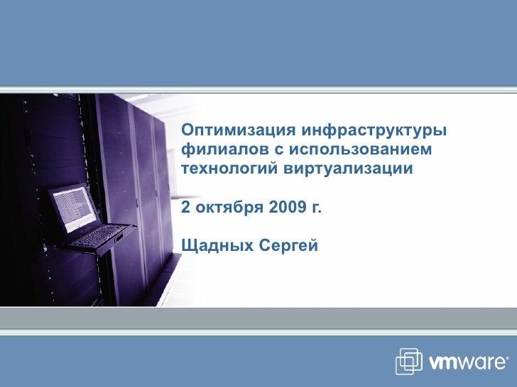 Оптимизация инфраструктуры филиалов с использованием технологий виртуализации 2   октября  2009  г. Щадных Сергей