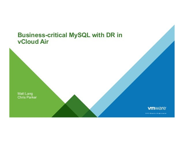 © 2015 VMware Inc. All rights reserved. Business-critical MySQL with DR in vCloud Air Matt Lang Chris Parker