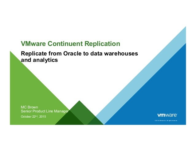 © 2015 VMware Inc. All rights reserved. VMware Continuent Replication Replicate from Oracle to data warehouses and analyti...