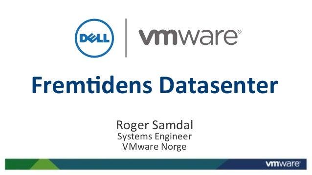 Frem%dens)Datasenter) Roger&Samdal& Systems&Engineer& VMware&Norge&