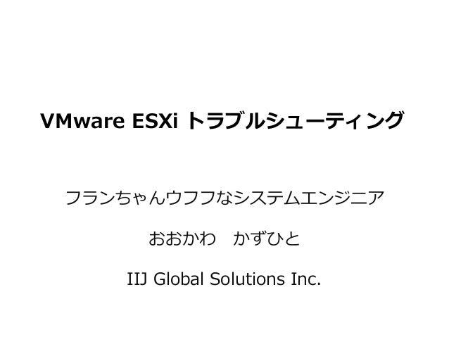 VMware ESXi トラブルシューティング フランちゃんウフフなシステムエンジニア おおかわ かずひと IIJ Global Solutions Inc.
