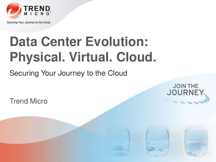 Data Center Evolution:Physical. Virtual. Cloud.Securing Your Journey to the CloudTrend Micro