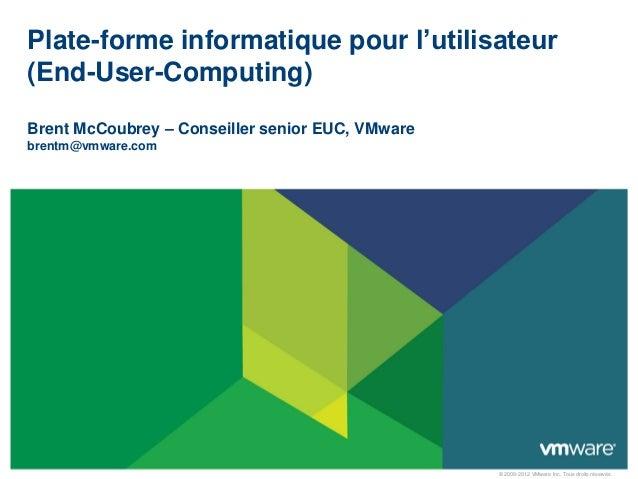 Plate-forme informatique pour l'utilisateur(End-User-Computing)Brent McCoubrey – Conseiller senior EUC, VMwarebrentm@vmwar...