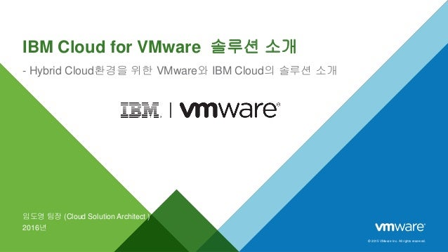 © 2015 VMware Inc. All rights reserved. IBM Cloud for VMware 솔루션 소개 - Hybrid Cloud환경을 위한 VMware와 IBM Cloud의 솔루션 소개 임도영 팀장 ...