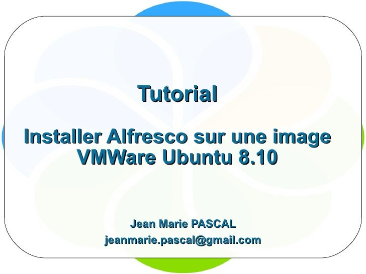 Tutorial Installer Alfresco sur une image VMWare Ubuntu 8.10 Jean Marie PASCAL [email_address]