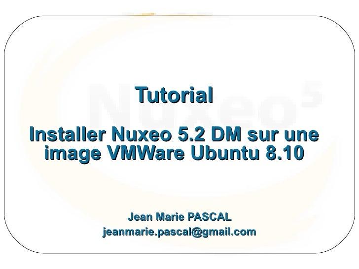 Tutorial Installer Nuxeo 5.2 DM sur une   image VMWare Ubuntu 8.10              Jean Marie PASCAL        jeanmarie.pascal@...